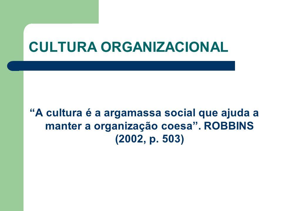 CULTURA ORGANIZACIONAL A cultura é a argamassa social que ajuda a manter a organização coesa. ROBBINS (2002, p. 503)