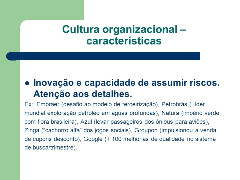 Cultura organizacional – características Inovação e capacidade de assumir riscos. Atenção aos detalhes. Ex: Embraer (desafio ao modelo de terceirizaçã