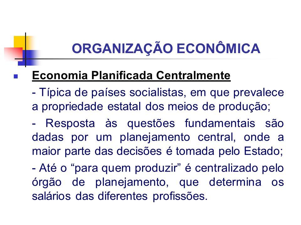 ORGANIZAÇÃO ECONÔMICA Economia Planificada Centralmente - Típica de países socialistas, em que prevalece a propriedade estatal dos meios de produção;