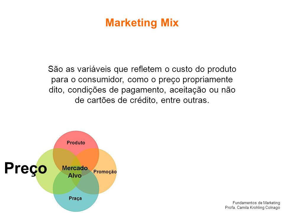 Fundamentos de Marketing Profa. Camila Krohling Colnago Produto Preço Promoção Praça São as variáveis que refletem o custo do produto para o consumido