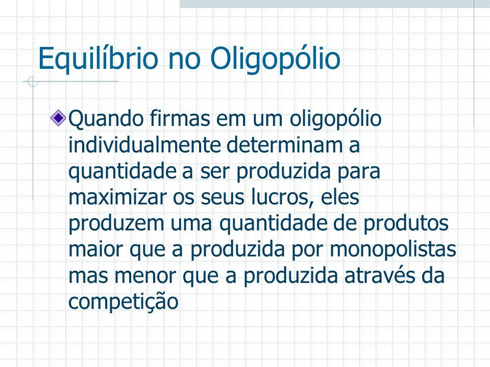 Equilíbrio no Oligopólio Quando firmas em um oligopólio individualmente determinam a quantidade a ser produzida para maximizar os seus lucros, eles pr