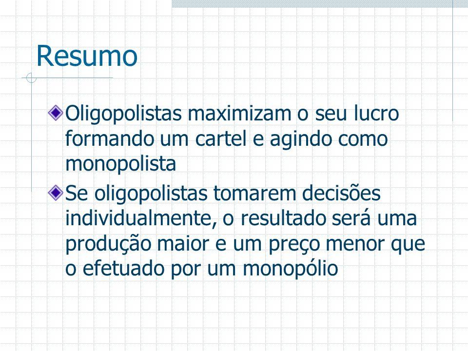 Resumo Oligopolistas maximizam o seu lucro formando um cartel e agindo como monopolista Se oligopolistas tomarem decisões individualmente, o resultado
