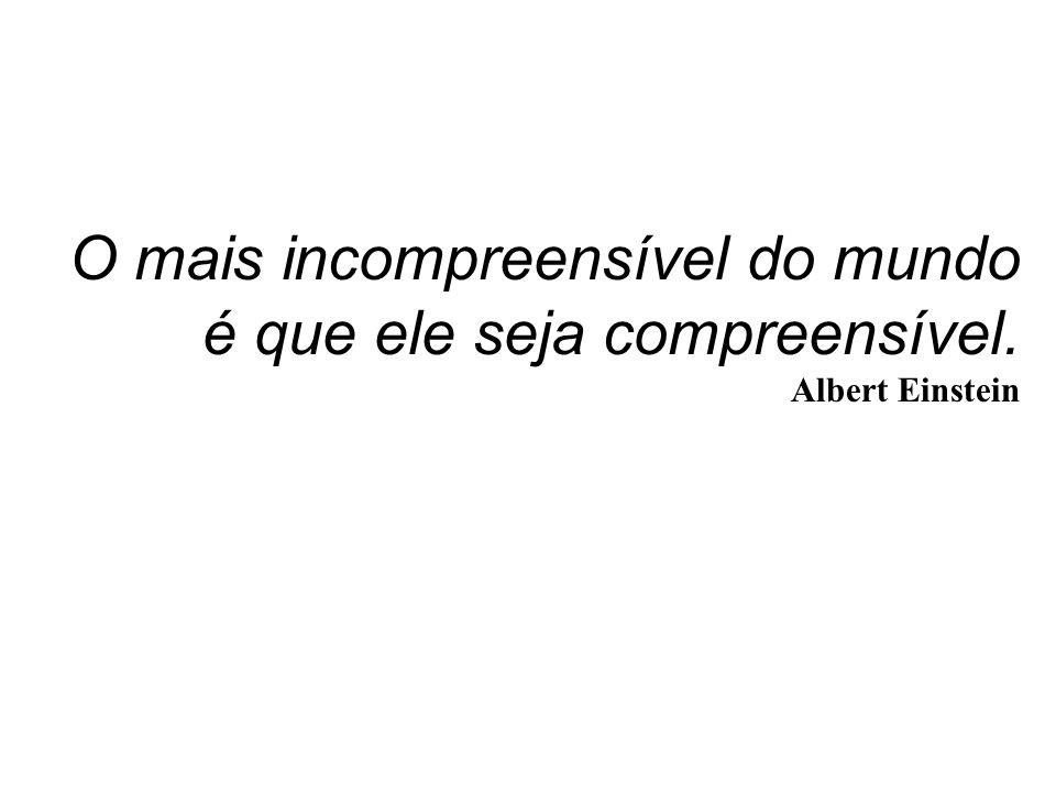 O mais incompreensível do mundo é que ele seja compreensível. Albert Einstein