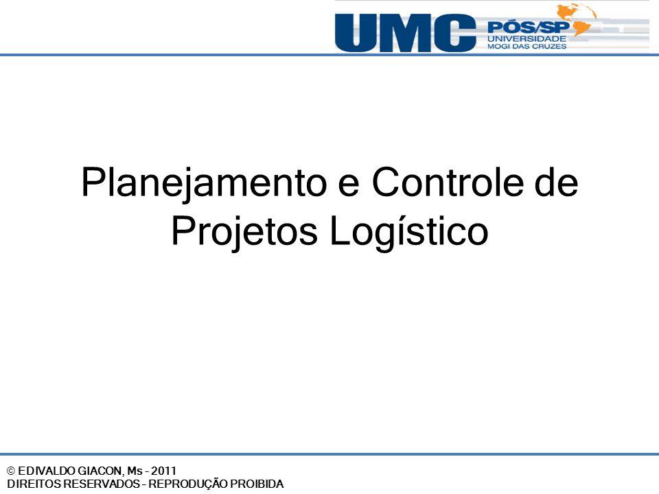 © EDIVALDO GIACON, Ms - 2011 DIREITOS RESERVADOS – REPRODUÇÃO PROIBIDA Planejamento e Controle de Projetos Logístico