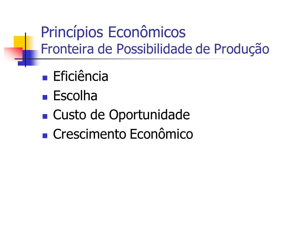 Princípios Econômicos Fronteira de Possibilidade de Produção Eficiência Escolha Custo de Oportunidade Crescimento Econômico