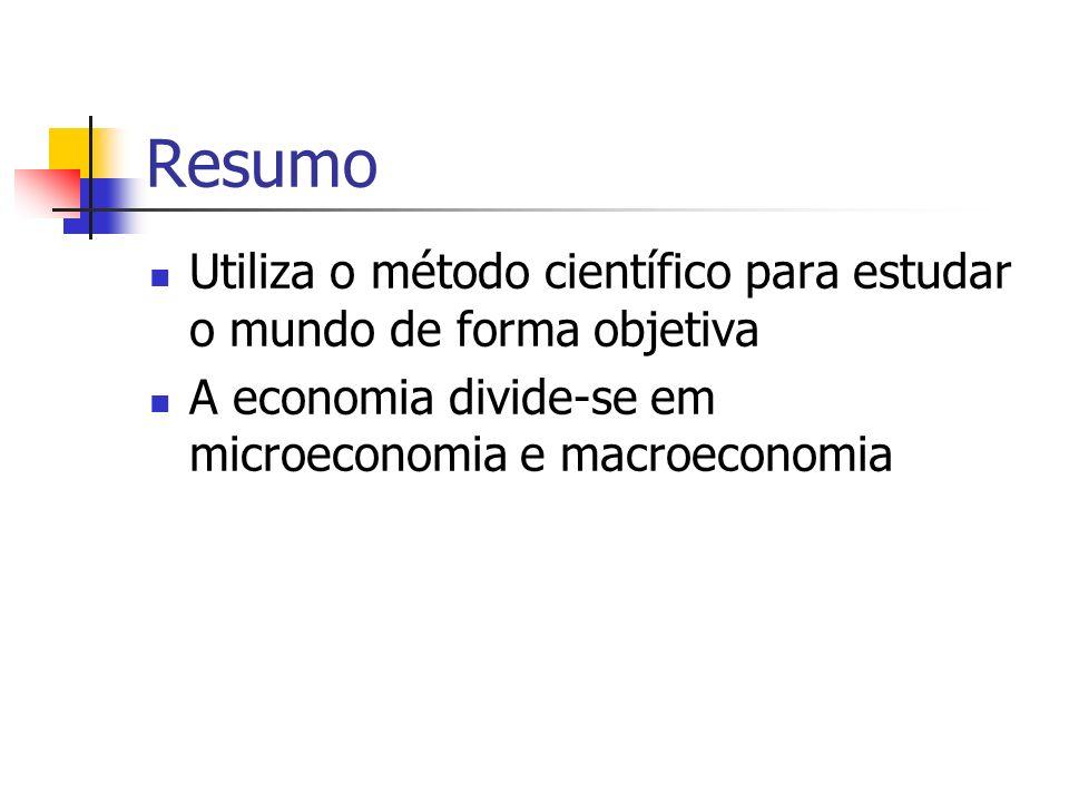 Resumo Utiliza o método científico para estudar o mundo de forma objetiva A economia divide-se em microeconomia e macroeconomia