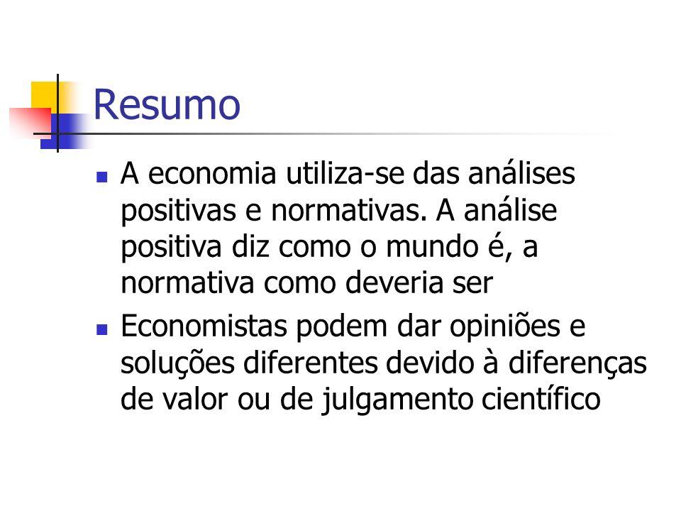 Resumo A economia utiliza-se das análises positivas e normativas. A análise positiva diz como o mundo é, a normativa como deveria ser Economistas pode