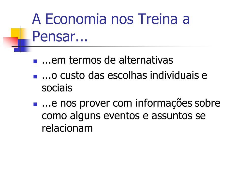 A Economia nos Treina a Pensar......em termos de alternativas...o custo das escolhas individuais e sociais...e nos prover com informações sobre como alguns eventos e assuntos se relacionam