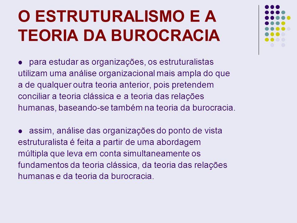 O ESTRUTURALISMO E A TEORIA DA BUROCRACIA para estudar as organizações, os estruturalistas utilizam uma análise organizacional mais ampla do que a de