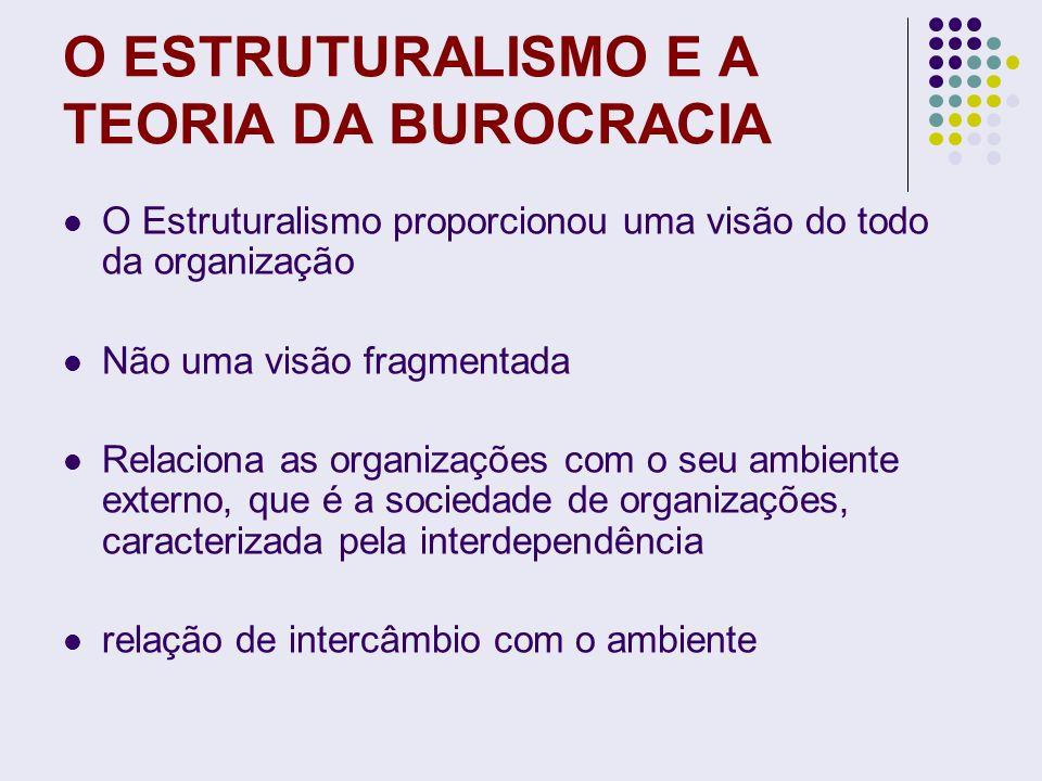 O ESTRUTURALISMO E A TEORIA DA BUROCRACIA O Estruturalismo proporcionou uma visão do todo da organização Não uma visão fragmentada Relaciona as organi