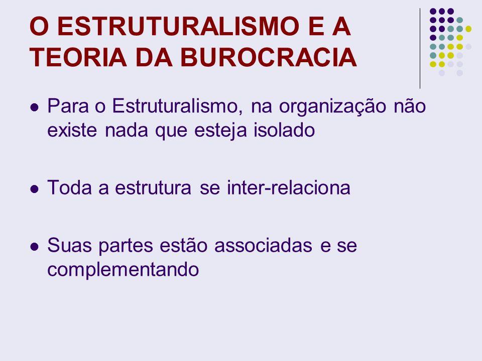 O ESTRUTURALISMO E A TEORIA DA BUROCRACIA Para o Estruturalismo, na organização não existe nada que esteja isolado Toda a estrutura se inter-relaciona