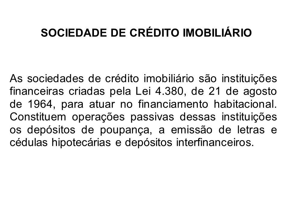 SOCIEDADE DE CRÉDITO IMOBILIÁRIO As sociedades de crédito imobiliário são instituições financeiras criadas pela Lei 4.380, de 21 de agosto de 1964, para atuar no financiamento habitacional.