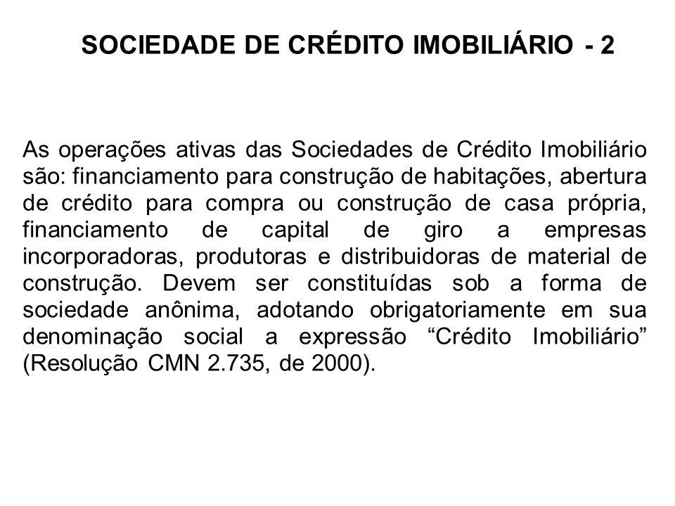 SOCIEDADE DE CRÉDITO IMOBILIÁRIO - 2 As operações ativas das Sociedades de Crédito Imobiliário são: financiamento para construção de habitações, abertura de crédito para compra ou construção de casa própria, financiamento de capital de giro a empresas incorporadoras, produtoras e distribuidoras de material de construção.