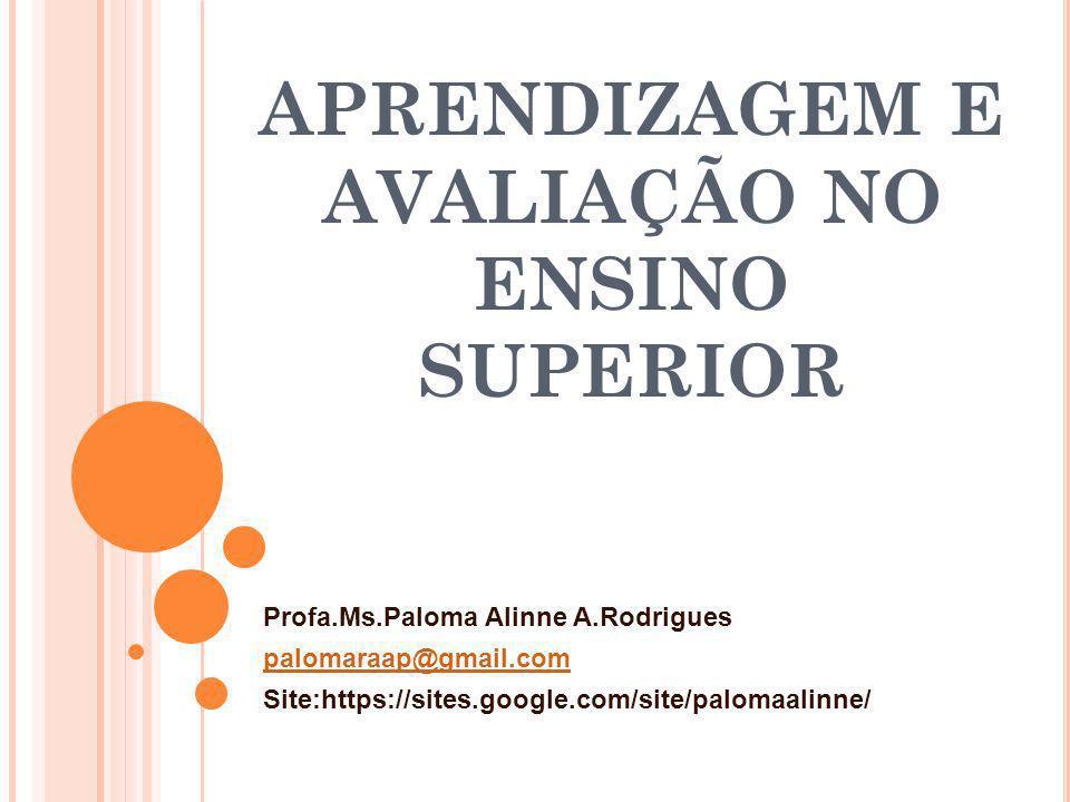 APRENDIZAGEM E AVALIAÇÃO NO ENSINO SUPERIOR Profa.Ms.Paloma Alinne A.Rodrigues palomaraap@gmail.com Site:https://sites.google.com/site/palomaalinne/