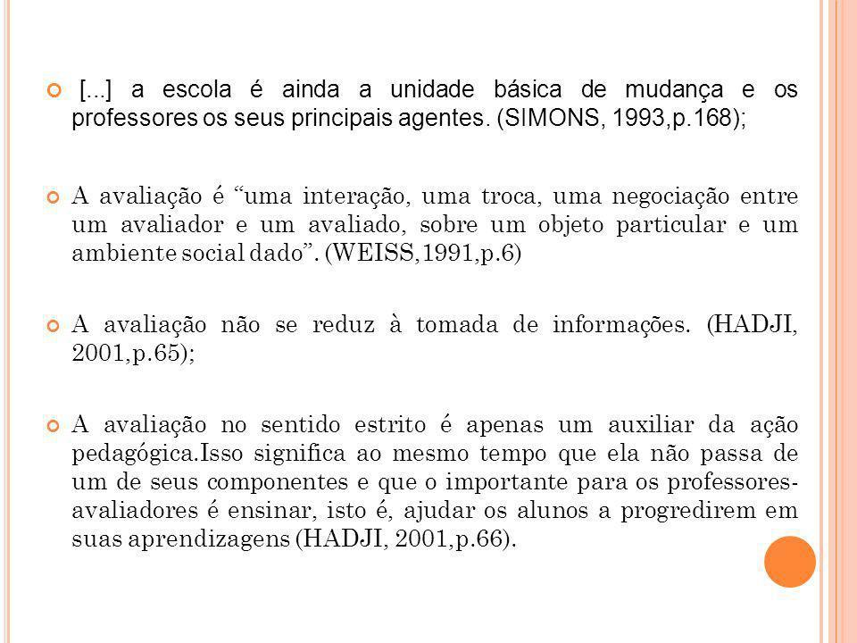 [...] a escola é ainda a unidade básica de mudança e os professores os seus principais agentes. (SIMONS, 1993,p.168); A avaliação é uma interação, uma