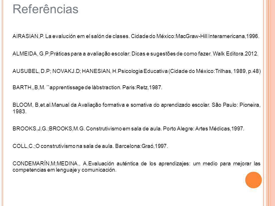 Referências AIRASIAN,P. La evalución em el salón de clases. Cidade do México:MacGraw-Hill Interamericana,1996. ALMEIDA, G.P;Práticas para a avaliação