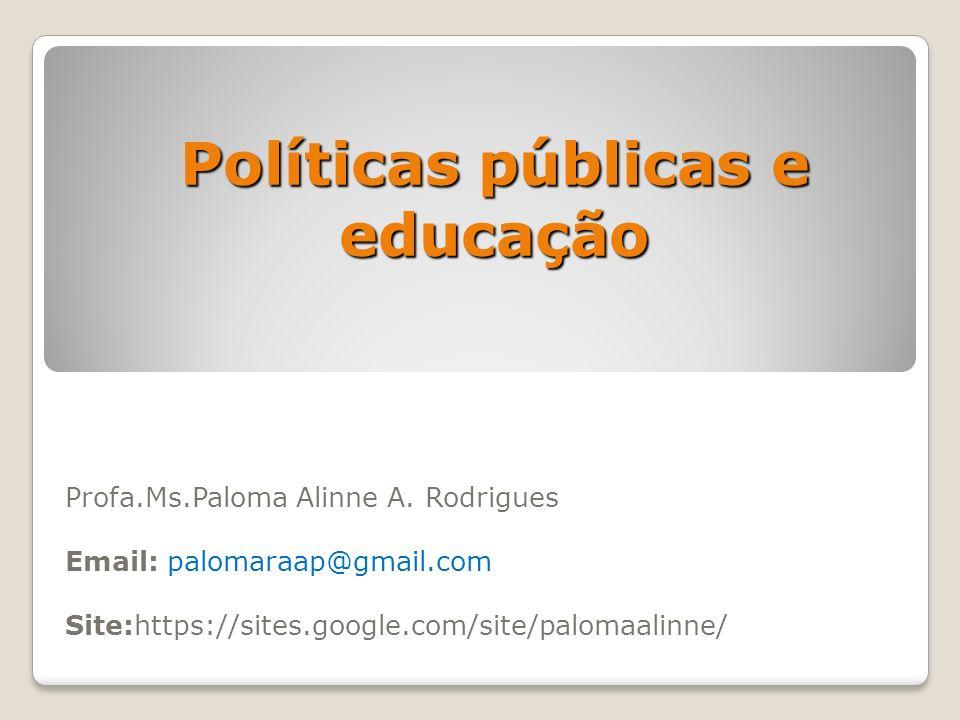 Políticas públicas e educação Profa.Ms.Paloma Alinne A. Rodrigues Email: palomaraap@gmail.com Site:https://sites.google.com/site/palomaalinne/