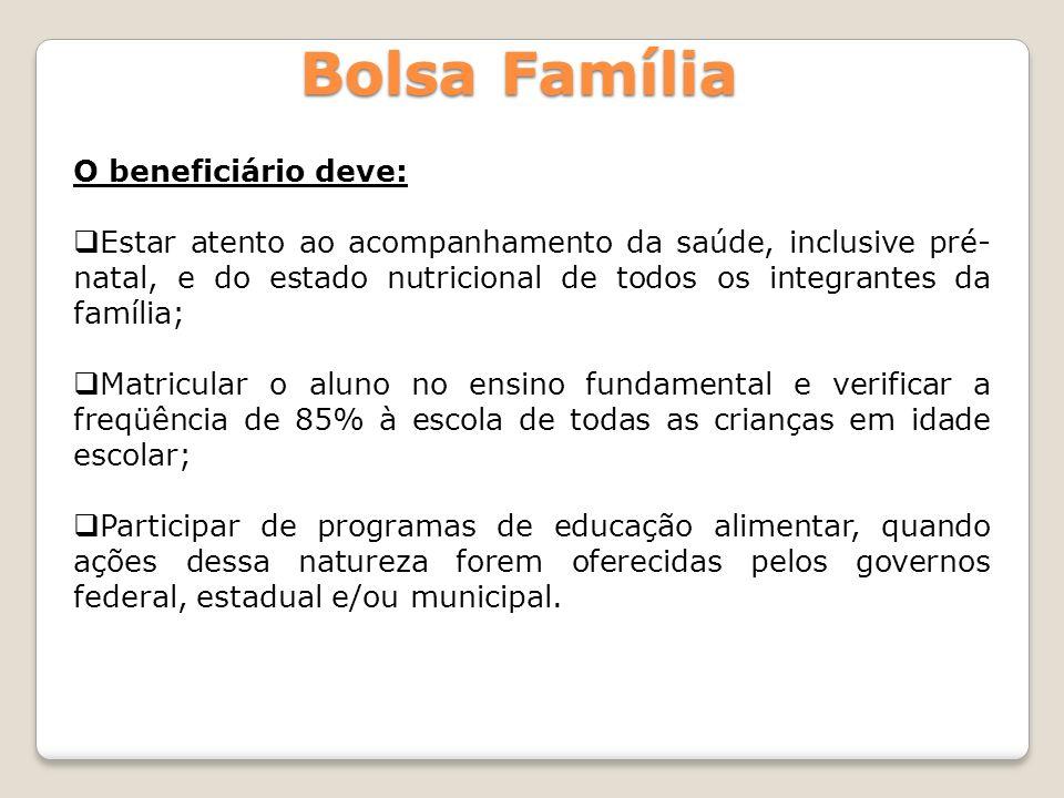 Bolsa Família O beneficiário deve: Estar atento ao acompanhamento da saúde, inclusive pré- natal, e do estado nutricional de todos os integrantes da f