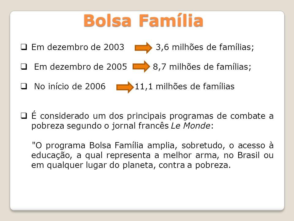 Bolsa Família Em dezembro de 2003 3,6 milhões de famílias; Em dezembro de 2005 8,7 milhões de famílias; No início de 2006 11,1 milhões de famílias É c
