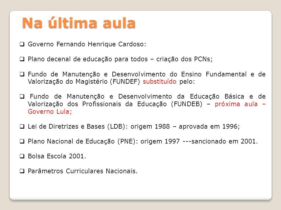 Na última aula Governo Fernando Henrique Cardoso: Plano decenal de educação para todos – criação dos PCNs; Fundo de Manutenção e Desenvolvimento do En