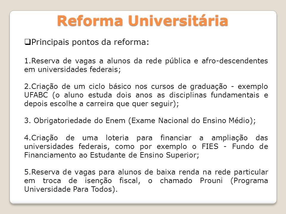 Reforma Universitária Principais pontos da reforma: 1.Reserva de vagas a alunos da rede pública e afro-descendentes em universidades federais; 2.Criaç