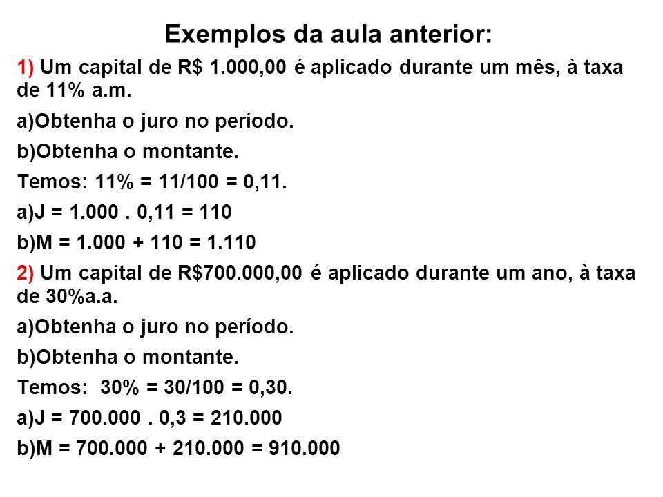 Exemplos da aula anterior: 1) Um capital de R$ 1.000,00 é aplicado durante um mês, à taxa de 11% a.m. a)Obtenha o juro no período. b)Obtenha o montant