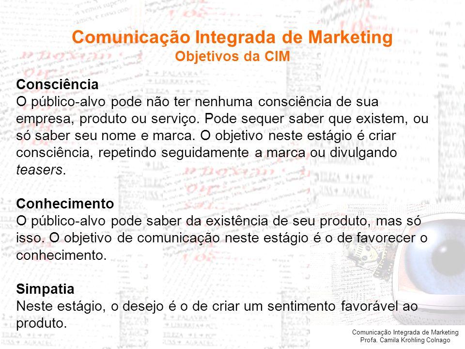 Comunicação Integrada de Marketing Profa. Camila Krohling Colnago Consciência O público-alvo pode não ter nenhuma consciência de sua empresa, produto