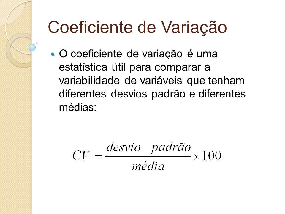 Coeficiente de Variação O coeficiente de variação é uma estatística útil para comparar a variabilidade de variáveis que tenham diferentes desvios padr