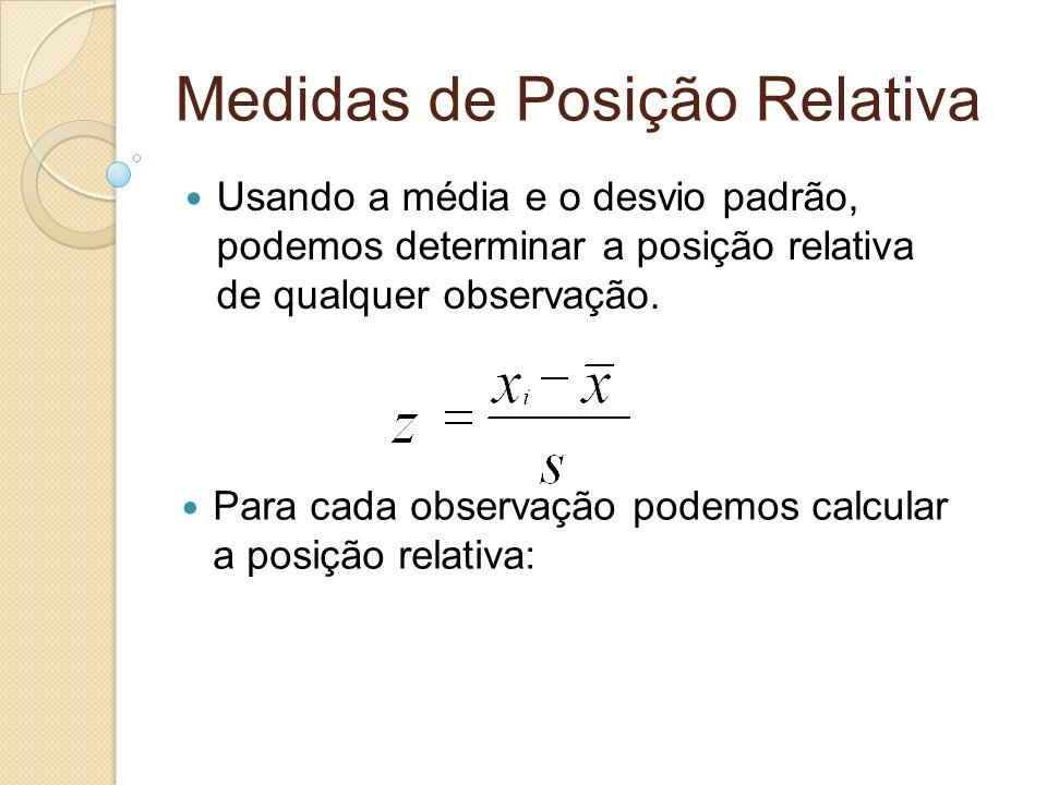 Medidas de Posição Relativa Usando a média e o desvio padrão, podemos determinar a posição relativa de qualquer observação. Para cada observação podem