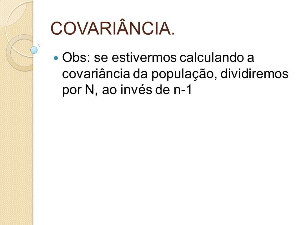 Obs: se estivermos calculando a covariância da população, dividiremos por N, ao invés de n-1
