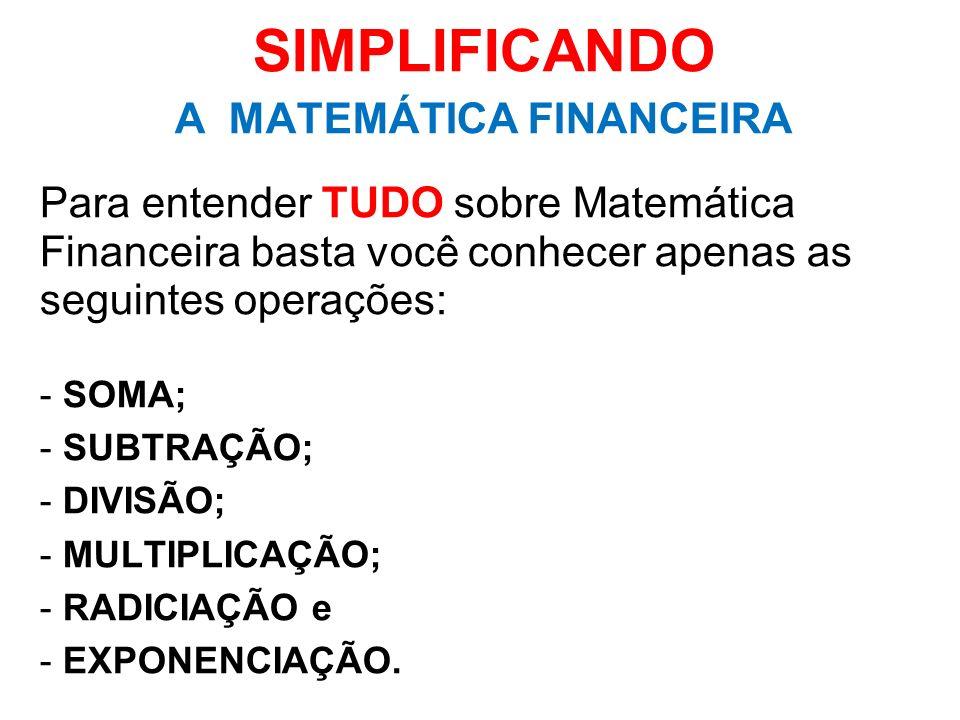 SIMPLIFICANDO A MATEMÁTICA FINANCEIRA Para entender TUDO sobre Matemática Financeira basta você conhecer apenas as seguintes operações: - SOMA; - SUBT