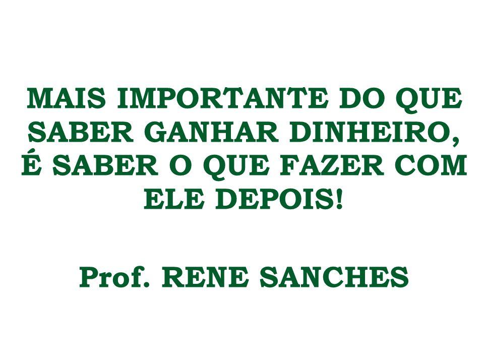 MAIS IMPORTANTE DO QUE SABER GANHAR DINHEIRO, É SABER O QUE FAZER COM ELE DEPOIS! Prof. RENE SANCHES