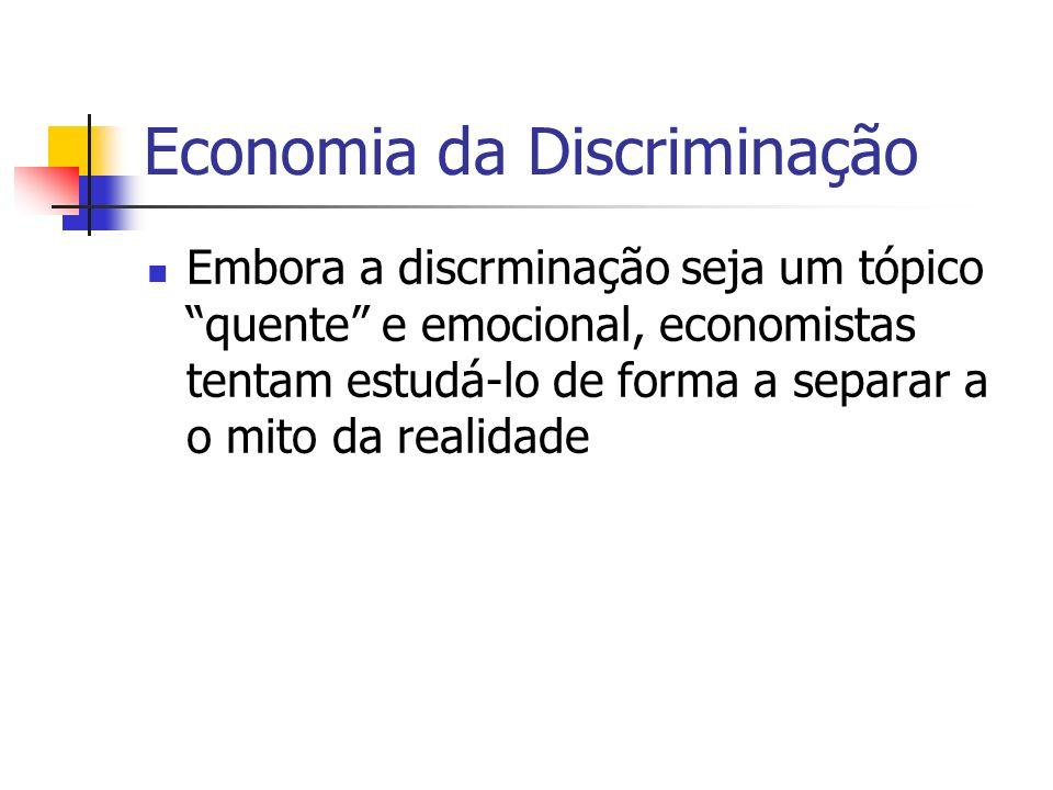 Economia da Discriminação Embora a discrminação seja um tópico quente e emocional, economistas tentam estudá-lo de forma a separar a o mito da realidade