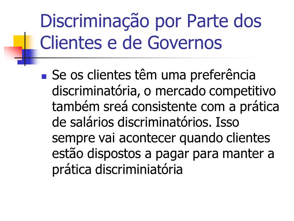 Discriminação por Parte dos Clientes e de Governos Se os clientes têm uma preferência discriminatória, o mercado competitivo também sreá consistente com a prática de salários discriminatórios.