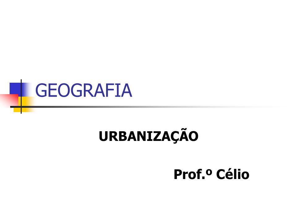 GEOGRAFIA URBANIZAÇÃO Prof.º Célio