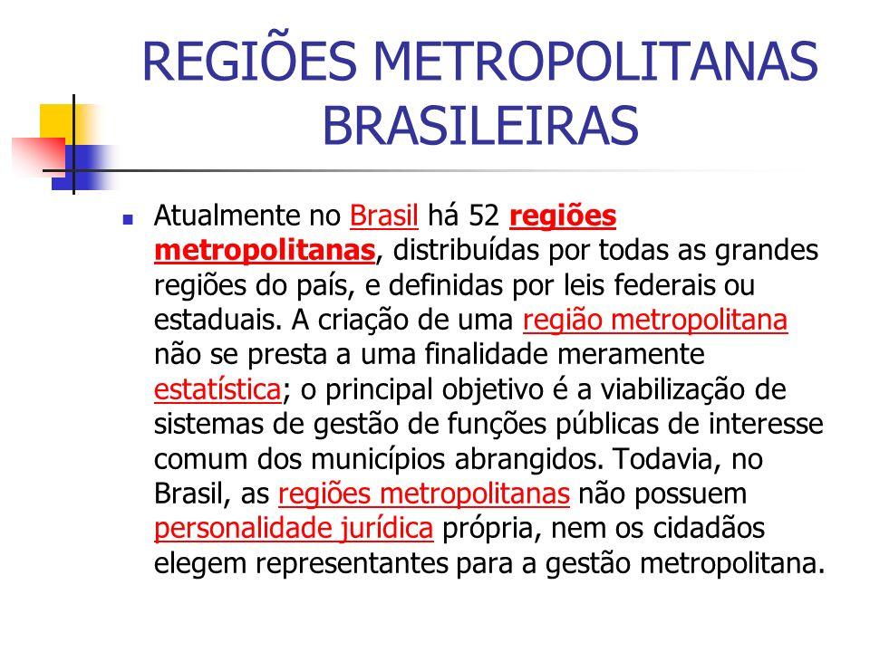 REGIÕES METROPOLITANAS BRASILEIRAS Atualmente no Brasil há 52 regiões metropolitanas, distribuídas por todas as grandes regiões do país, e definidas p