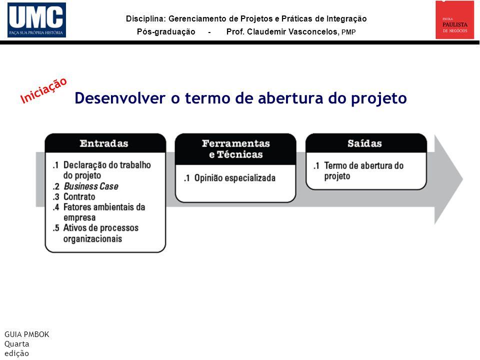 Disciplina: Gerenciamento de Projetos e Práticas de Integração Pós-graduação - Prof. Claudemir Vasconcelos, PMP Desenvolver o termo de abertura do pro