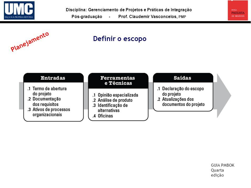 Disciplina: Gerenciamento de Projetos e Práticas de Integração Pós-graduação - Prof. Claudemir Vasconcelos, PMP Definir o escopo GUIA PMBOK Quarta edi