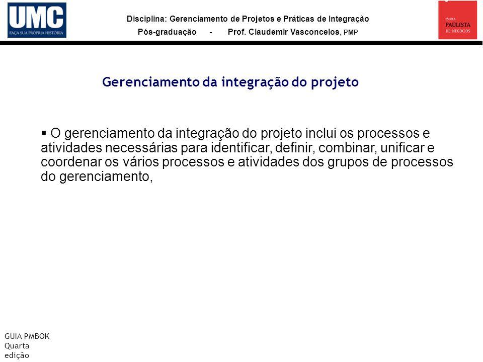 Disciplina: Gerenciamento de Projetos e Práticas de Integração Pós-graduação - Prof. Claudemir Vasconcelos, PMP Gerenciamento da integração do projeto