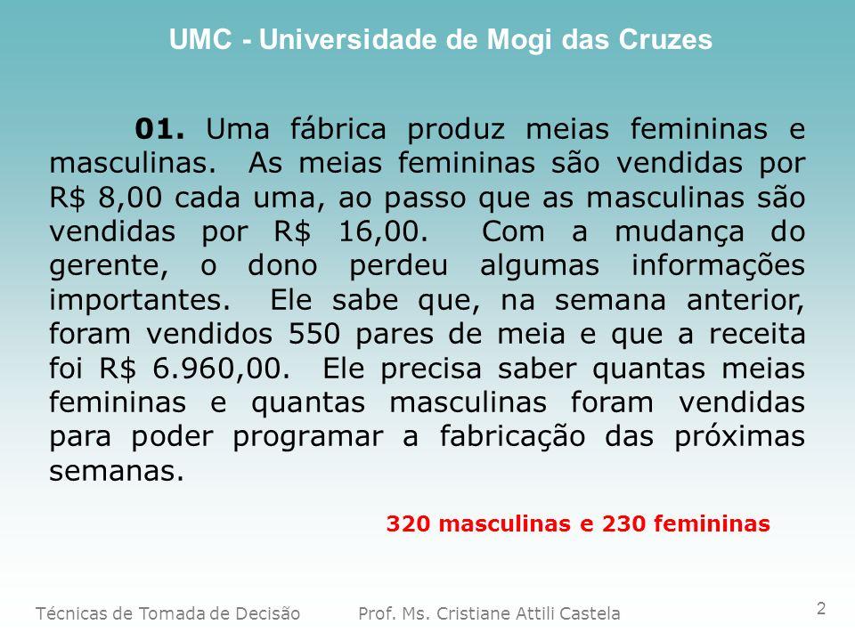 Técnicas de Tomada de Decisão Prof. Ms. Cristiane Attili Castela UMC - Universidade de Mogi das Cruzes 2 01. Uma fábrica produz meias femininas e masc