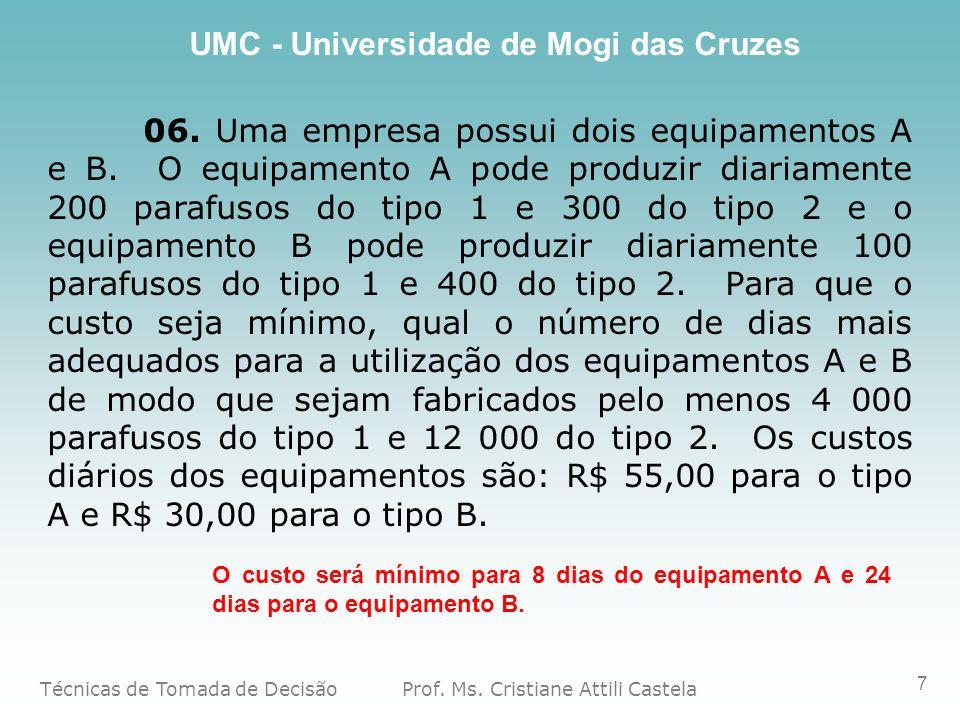 Técnicas de Tomada de Decisão Prof. Ms. Cristiane Attili Castela UMC - Universidade de Mogi das Cruzes 7 06. Uma empresa possui dois equipamentos A e