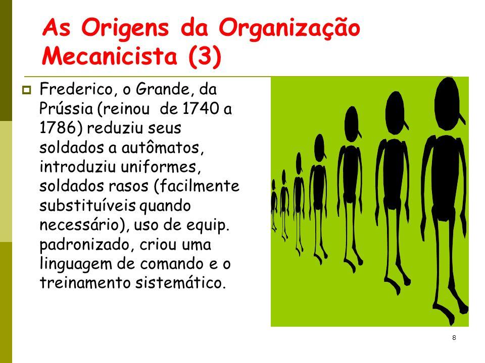 9 As Origens da Organização Mecanicista (4) Também desenvolveu o princípio que os homens deveriam ser ensinados a temer seus superiores mais que ao inimigo.