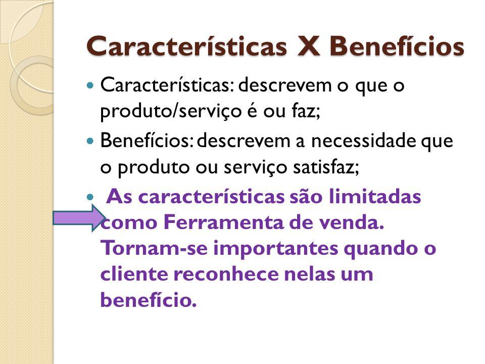 Características X Benefícios Características: descrevem o que o produto/serviço é ou faz; Benefícios: descrevem a necessidade que o produto ou serviço