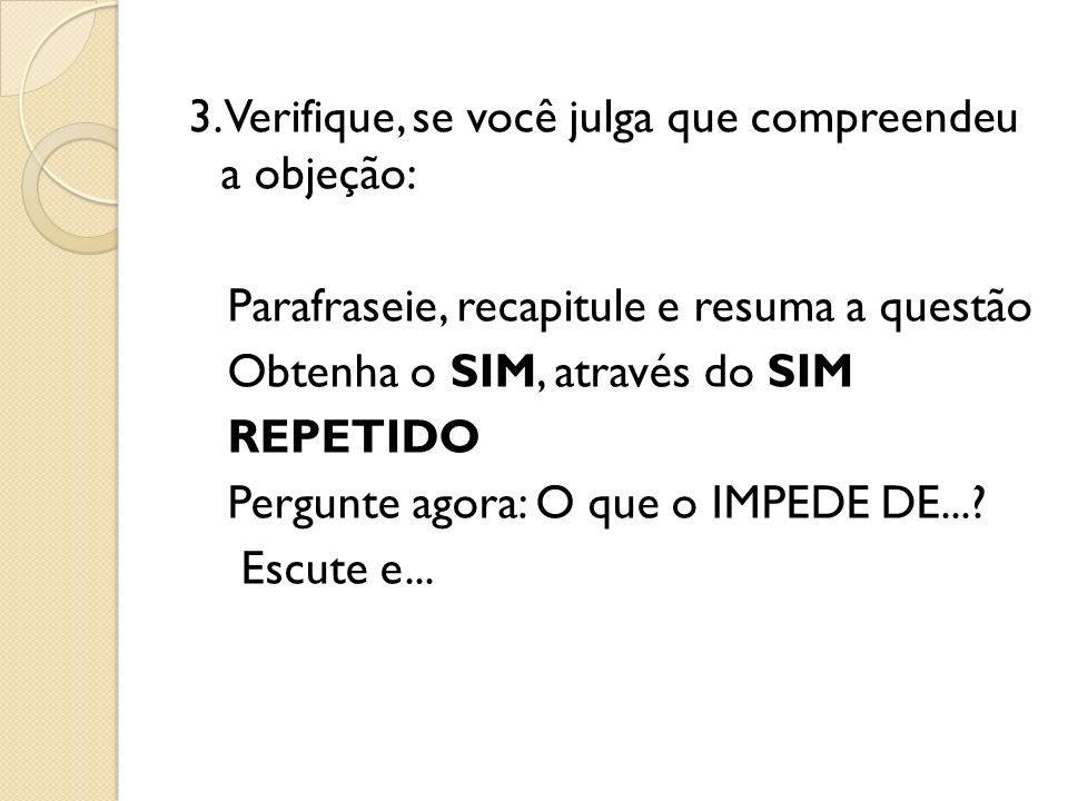 3. Verifique, se você julga que compreendeu a objeção: Parafraseie, recapitule e resuma a questão Obtenha o SIM, através do SIM REPETIDO Pergunte agor