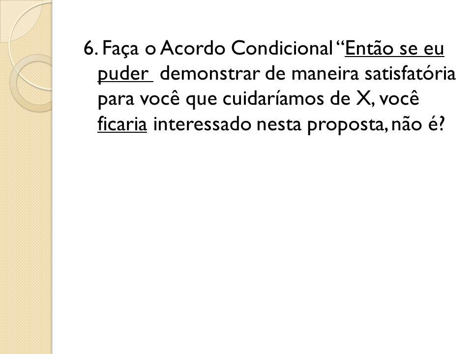 6. Faça o Acordo Condicional Então se eu puder demonstrar de maneira satisfatória para você que cuidaríamos de X, você ficaria interessado nesta propo