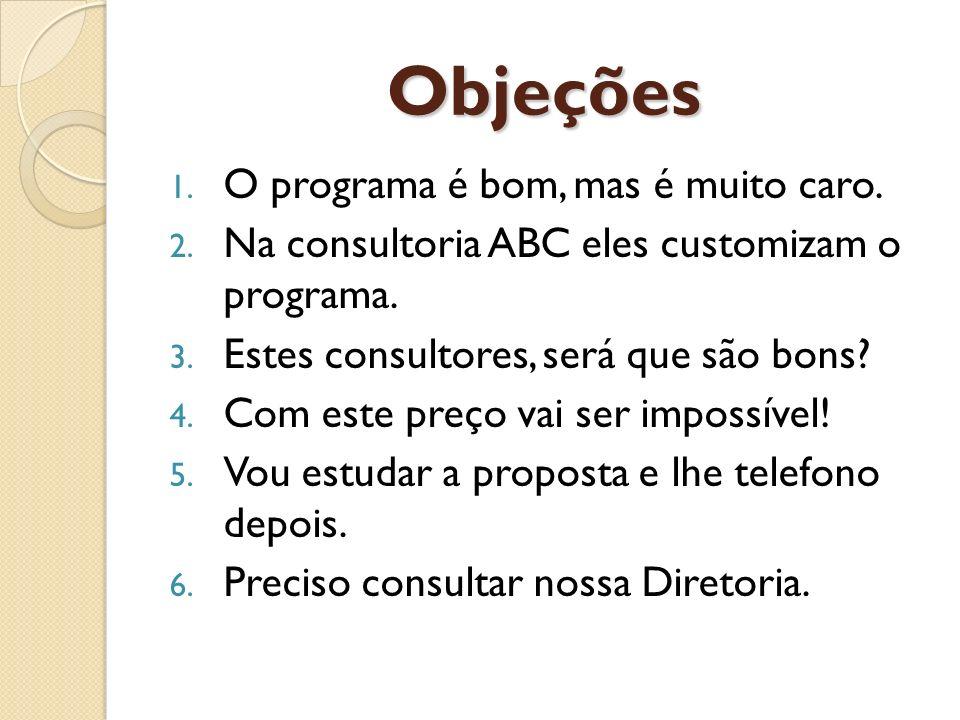 Objeções 1. O programa é bom, mas é muito caro. 2. Na consultoria ABC eles customizam o programa. 3. Estes consultores, será que são bons? 4. Com este
