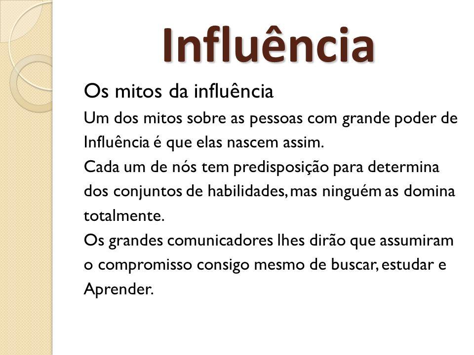 Influência Os mitos da influência Um dos mitos sobre as pessoas com grande poder de Influência é que elas nascem assim. Cada um de nós tem predisposiç