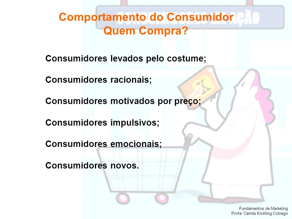 Fundamentos de Marketing Profa. Camila Krohling Colnago Comportamento do Consumidor Quem Compra? Consumidores levados pelo costume; Consumidores racio