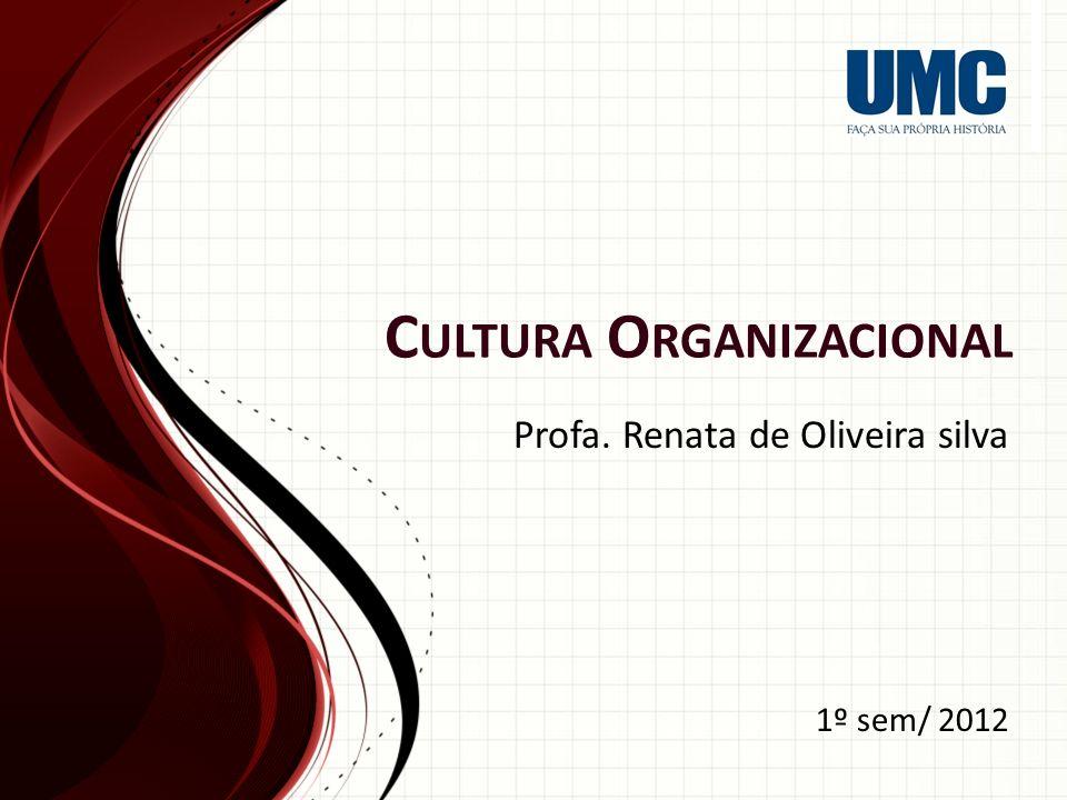 C ULTURA O RGANIZACIONAL Profa. Renata de Oliveira silva 1º sem/ 2012