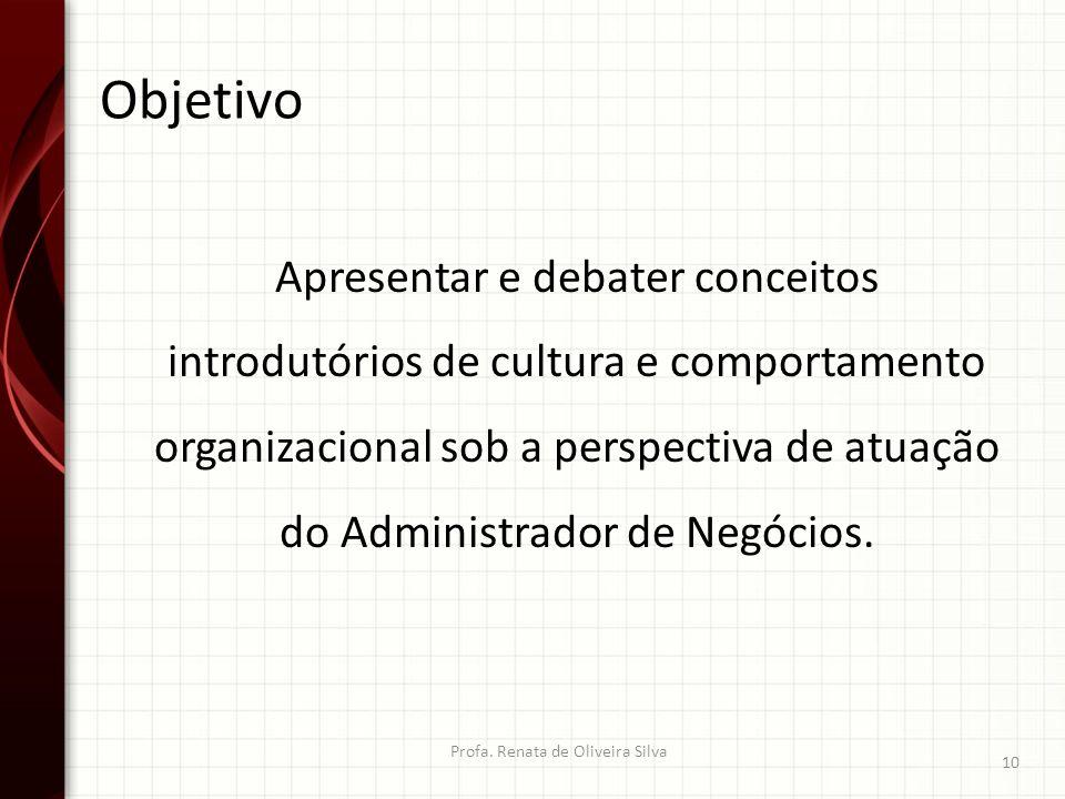 Objetivo Profa. Renata de Oliveira Silva 10 Apresentar e debater conceitos introdutórios de cultura e comportamento organizacional sob a perspectiva d